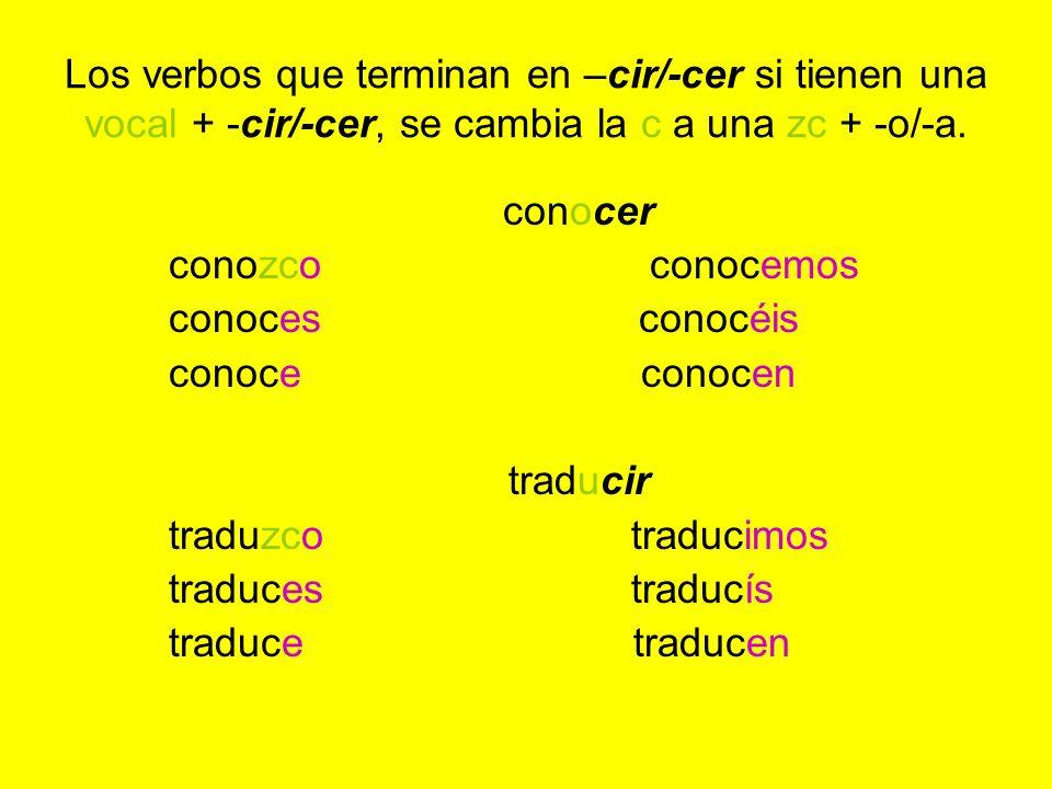 Los verbos que terminan en –cir/-cer si tienen una vocal + -cir/-cer, se cambia la c a una zc + -o/-a.