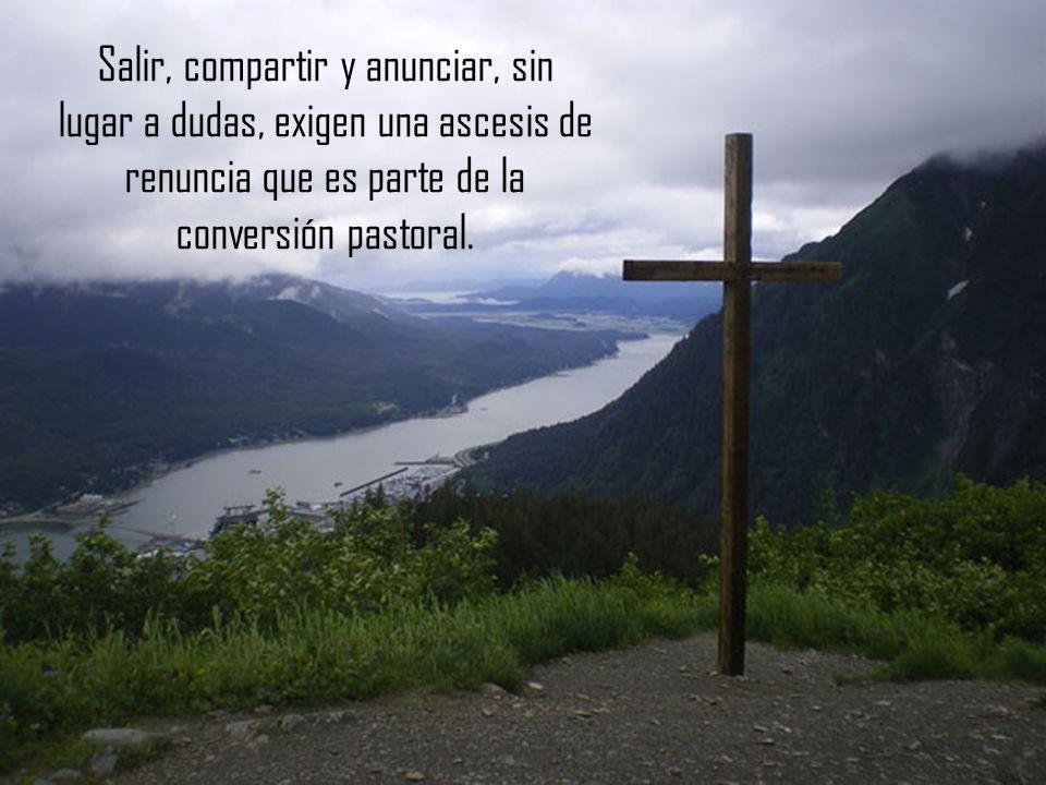 Salir, compartir y anunciar, sin lugar a dudas, exigen una ascesis de renuncia que es parte de la conversión pastoral.