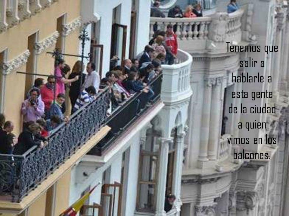 Tenemos que salir a hablarle a esta gente de la ciudad a quien vimos en los balcones.