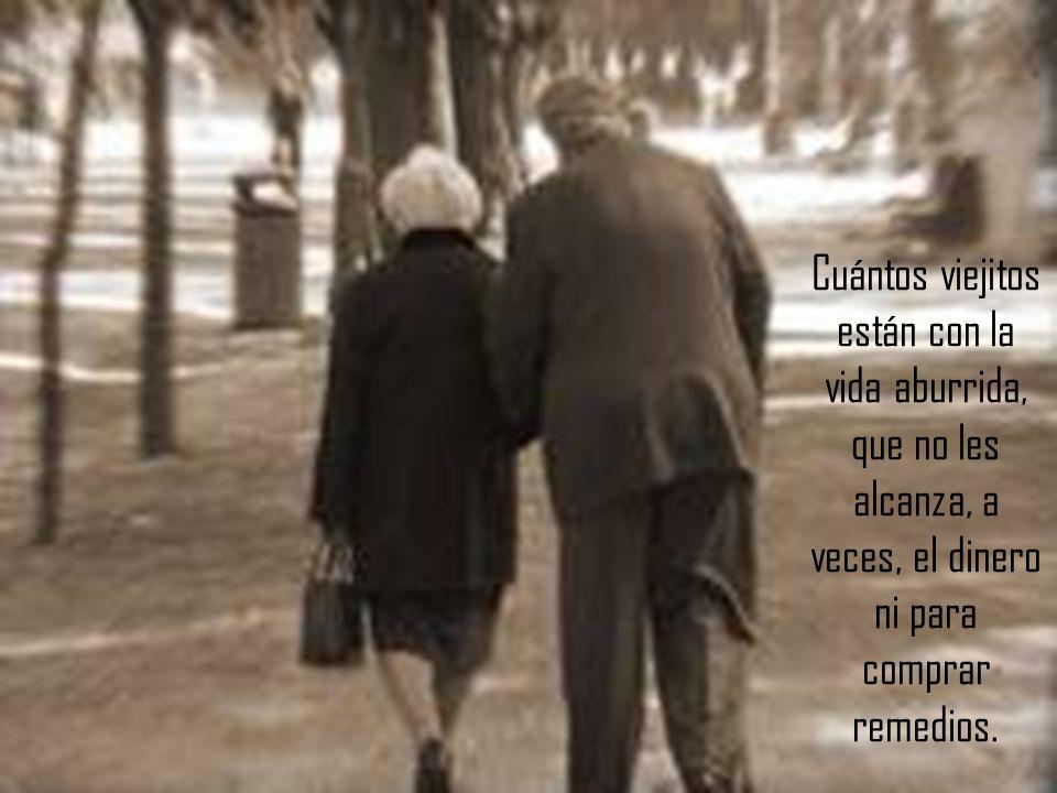 Cuántos viejitos están con la vida aburrida, que no les alcanza, a veces, el dinero ni para comprar remedios.