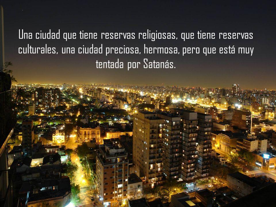 Una ciudad que tiene reservas religiosas, que tiene reservas culturales, una ciudad preciosa, hermosa, pero que está muy tentada por Satanás.