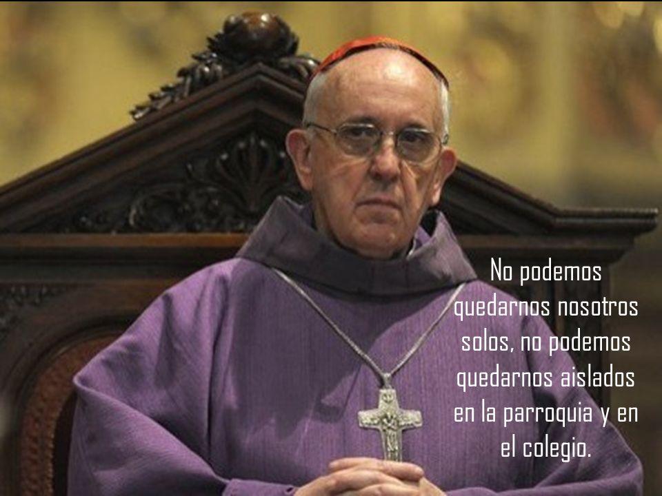 No podemos quedarnos nosotros solos, no podemos quedarnos aislados en la parroquia y en el colegio.