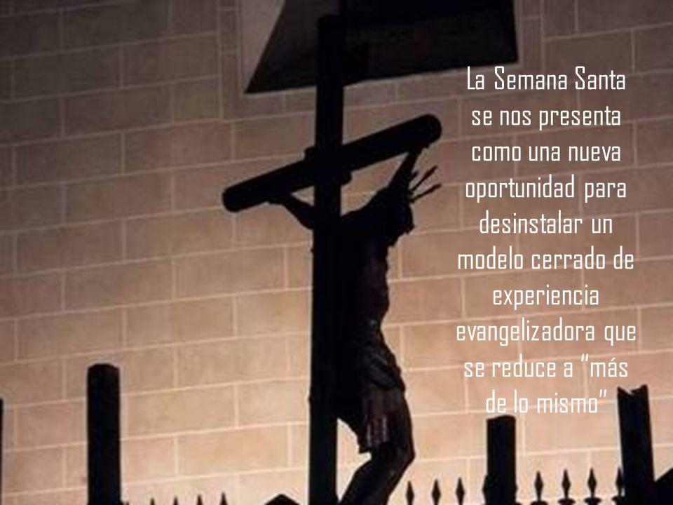 La Semana Santa se nos presenta como una nueva oportunidad para desinstalar un modelo cerrado de experiencia evangelizadora que se reduce a más de lo mismo