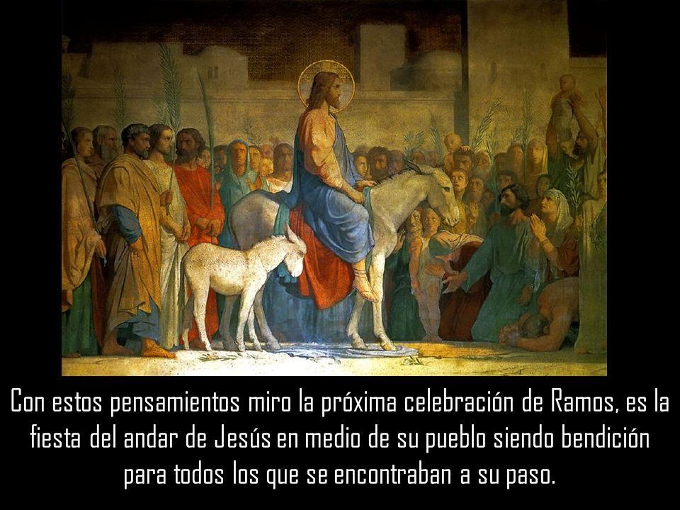 Con estos pensamientos miro la próxima celebración de Ramos, es la fiesta del andar de Jesús en medio de su pueblo siendo bendición para todos los que se encontraban a su paso.