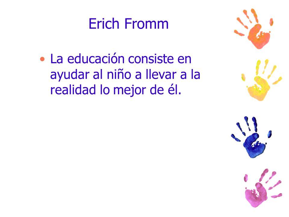 Erich Fromm La educación consiste en ayudar al niño a llevar a la realidad lo mejor de él.