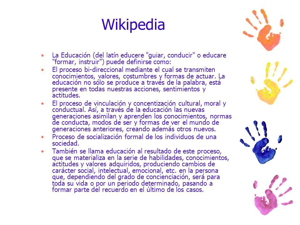 Wikipedia La Educación (del latín educere guiar, conducir o educare formar, instruir ) puede definirse como:
