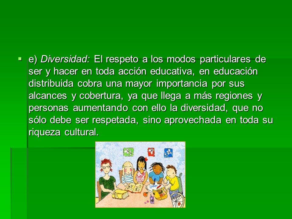 e) Diversidad: El respeto a los modos particulares de ser y hacer en toda acción educativa, en educación distribuida cobra una mayor importancia por sus alcances y cobertura, ya que llega a más regiones y personas aumentando con ello la diversidad, que no sólo debe ser respetada, sino aprovechada en toda su riqueza cultural.