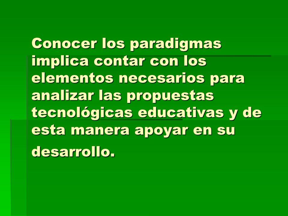 Conocer los paradigmas implica contar con los elementos necesarios para analizar las propuestas tecnológicas educativas y de esta manera apoyar en su desarrollo.