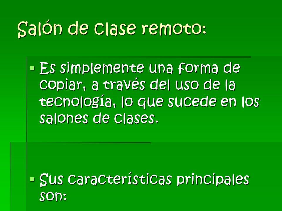 Salón de clase remoto:Es simplemente una forma de copiar, a través del uso de la tecnología, lo que sucede en los salones de clases.
