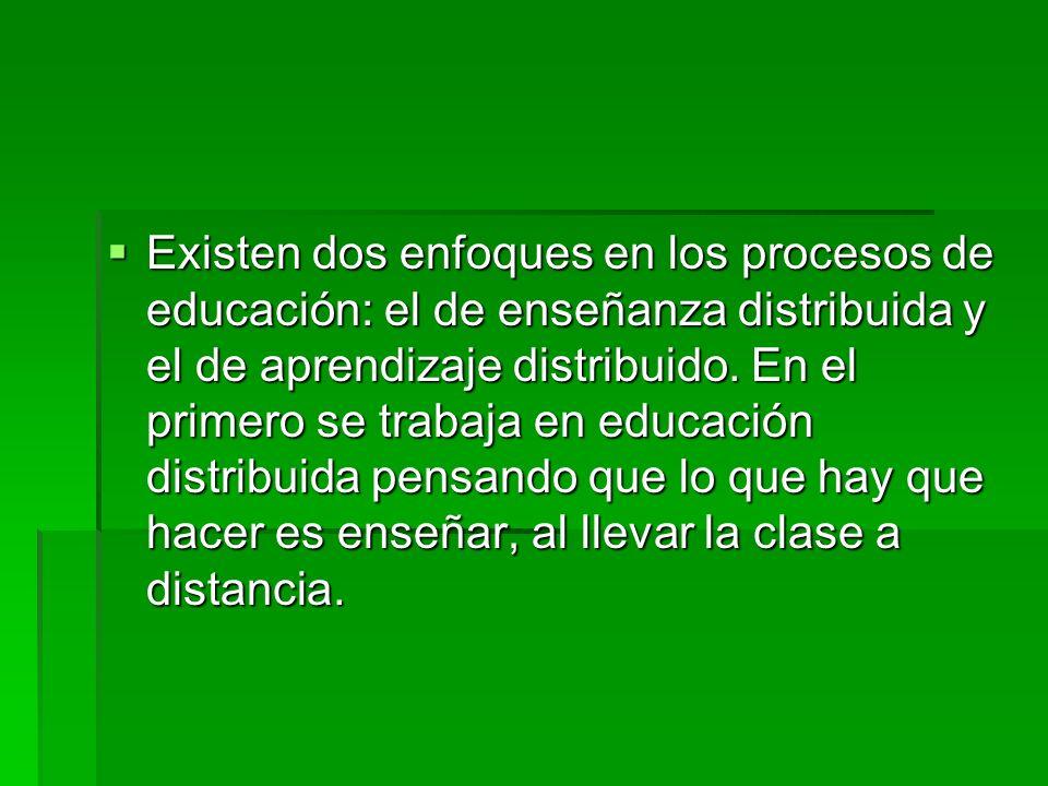 Existen dos enfoques en los procesos de educación: el de enseñanza distribuida y el de aprendizaje distribuido.