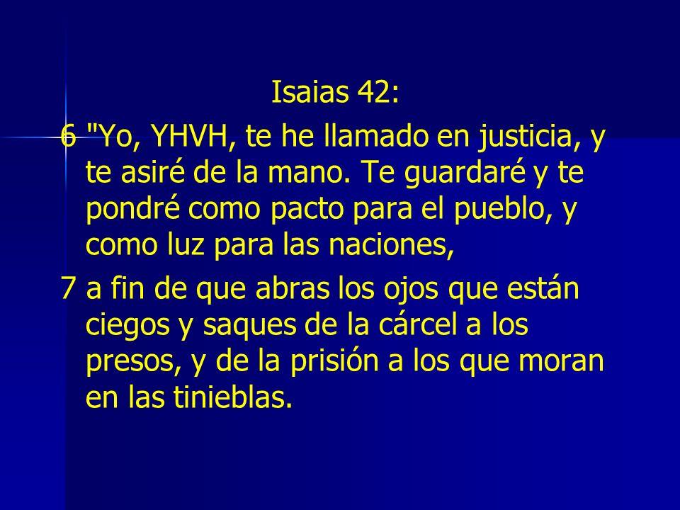 Isaias 42: 6 Yo, YHVH, te he llamado en justicia, y te asiré de la mano.