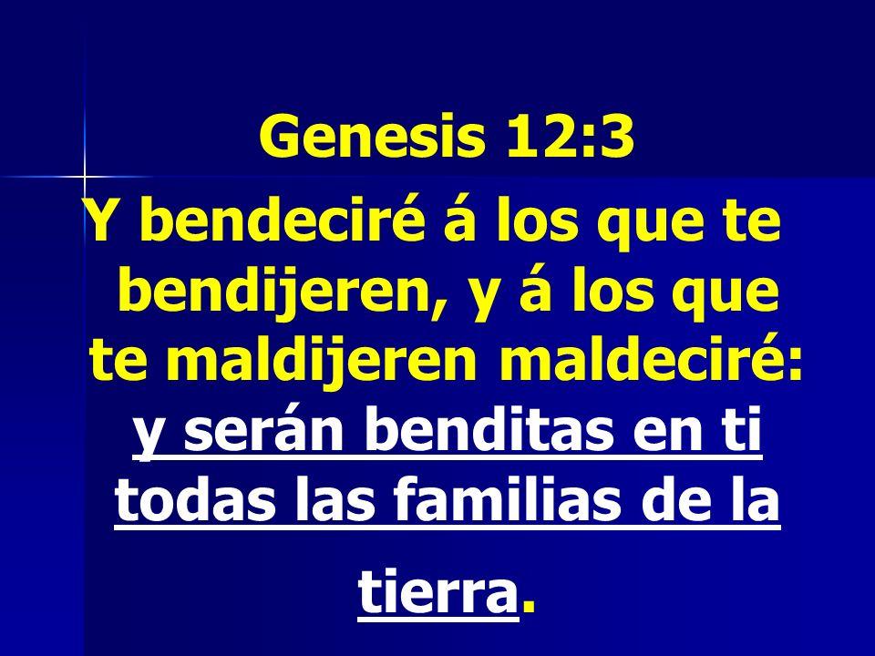 Genesis 12:3 Y bendeciré á los que te bendijeren, y á los que te maldijeren maldeciré: y serán benditas en ti todas las familias de la tierra.
