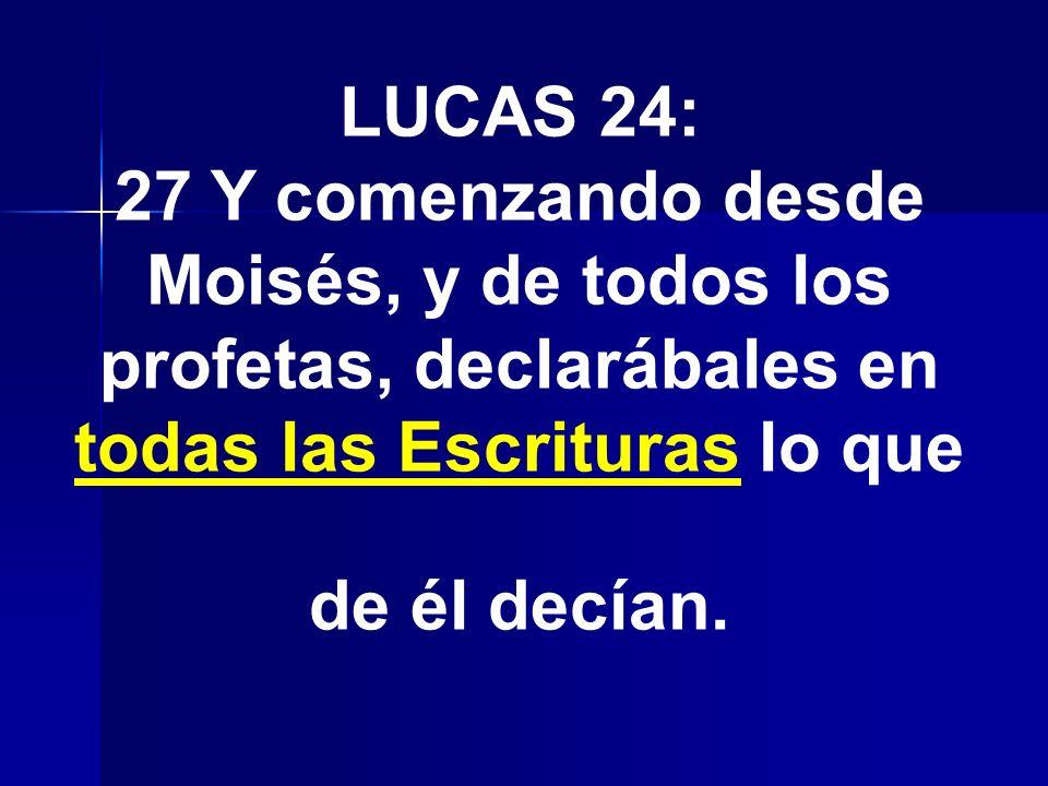 LUCAS 24: 27 Y comenzando desde Moisés, y de todos los profetas, declarábales en todas las Escrituras lo que de él decían.