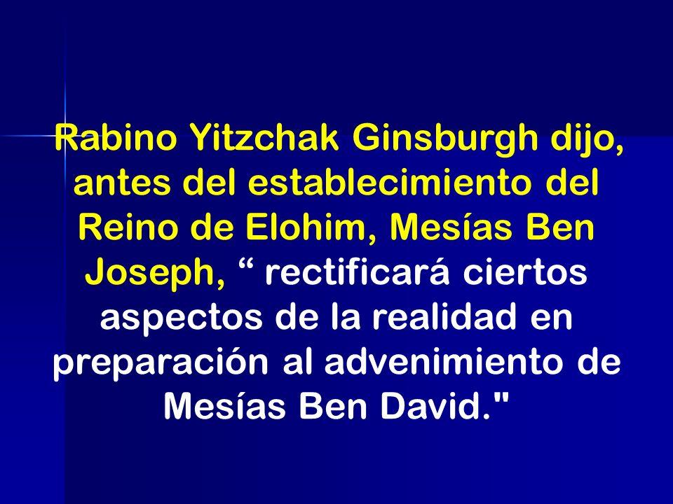Rabino Yitzchak Ginsburgh dijo, antes del establecimiento del Reino de Elohim, Mesías Ben Joseph, rectificará ciertos aspectos de la realidad en preparación al advenimiento de Mesías Ben David.