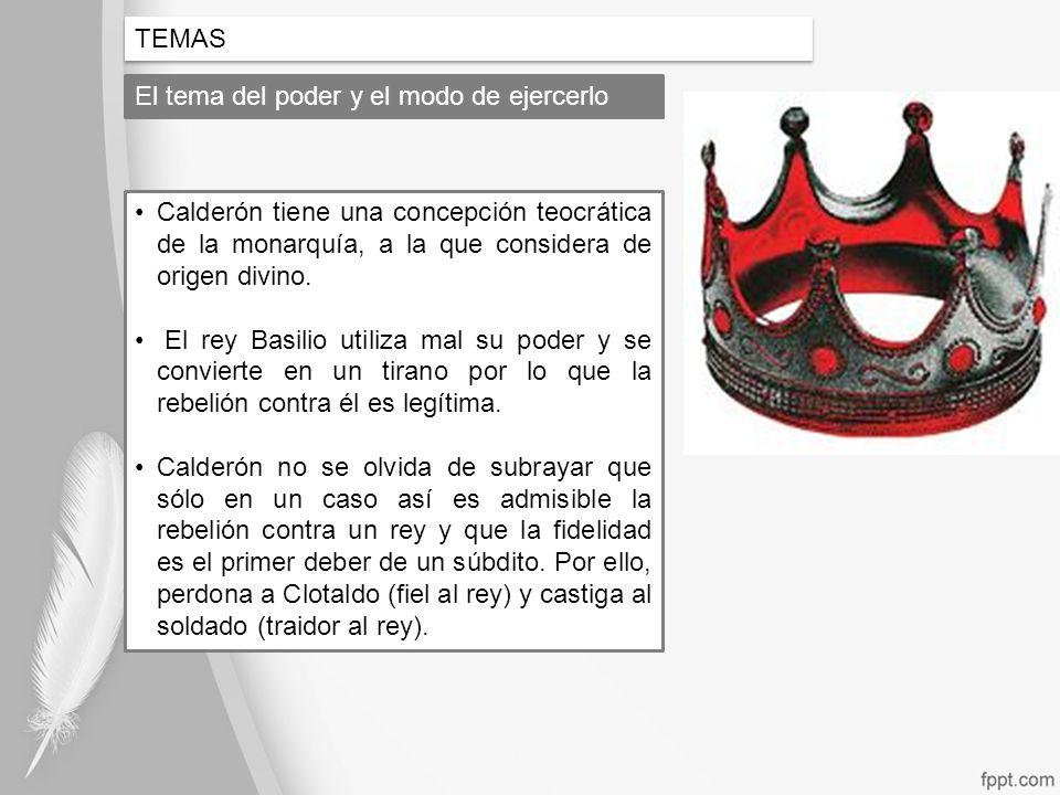 TEMASEl tema del poder y el modo de ejercerlo. Calderón tiene una concepción teocrática de la monarquía, a la que considera de origen divino.