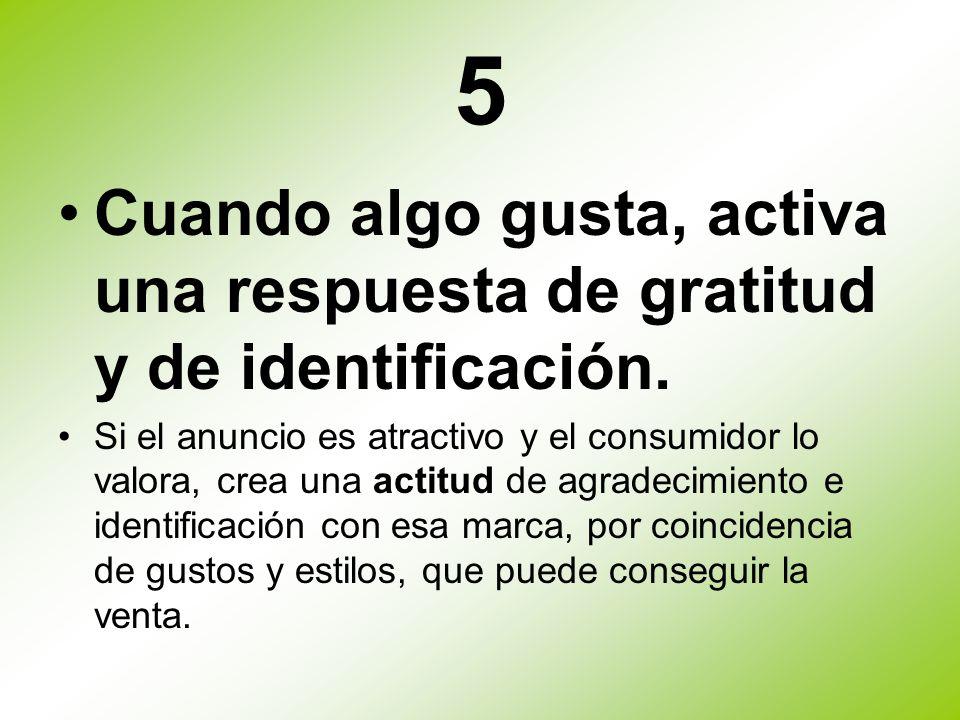 5Cuando algo gusta, activa una respuesta de gratitud y de identificación.