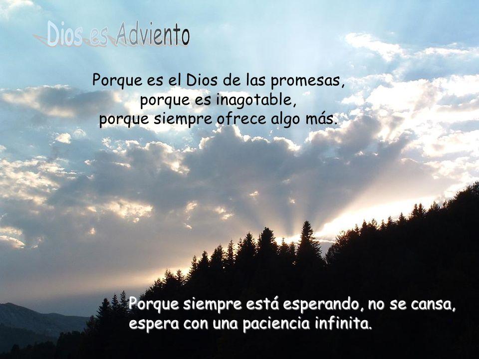 Dios es Adviento Porque es el Dios de las promesas, porque es inagotable, porque siempre ofrece algo más.