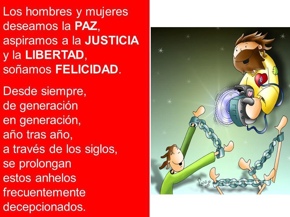 Los hombres y mujeres deseamos la PAZ, aspiramos a la JUSTICIA y la LIBERTAD, soñamos FELICIDAD.
