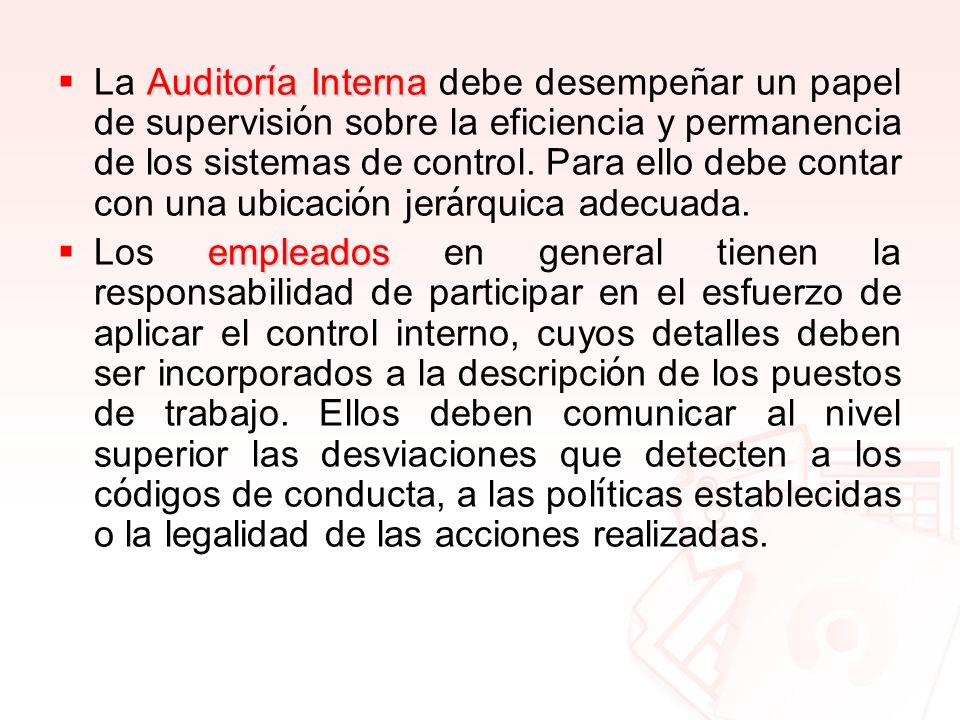 La Auditoría Interna debe desempeñar un papel de supervisión sobre la eficiencia y permanencia de los sistemas de control. Para ello debe contar con una ubicación jerárquica adecuada.