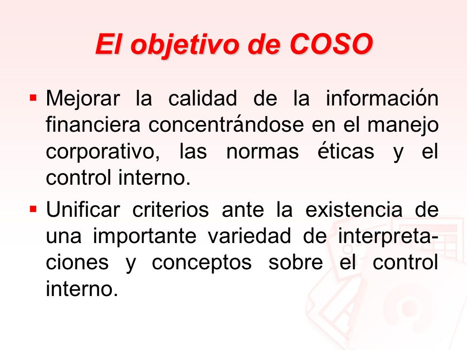 El objetivo de COSOMejorar la calidad de la información financiera concentrándose en el manejo corporativo, las normas éticas y el control interno.
