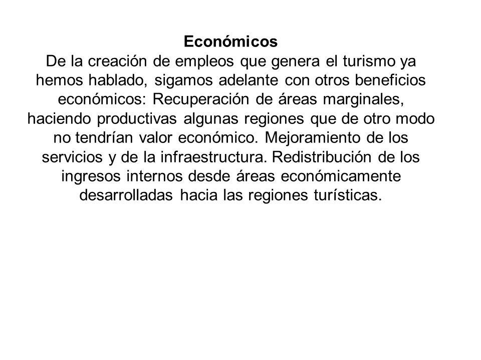 Económicos De la creación de empleos que genera el turismo ya hemos hablado, sigamos adelante con otros beneficios económicos: Recuperación de áreas marginales, haciendo productivas algunas regiones que de otro modo no tendrían valor económico.
