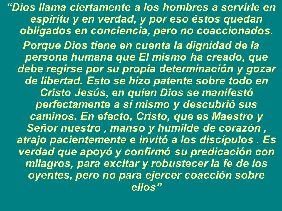 Dios llama ciertamente a los hombres a servirle en espíritu y en verdad, y por eso éstos quedan obligados en conciencia, pero no coaccionados.
