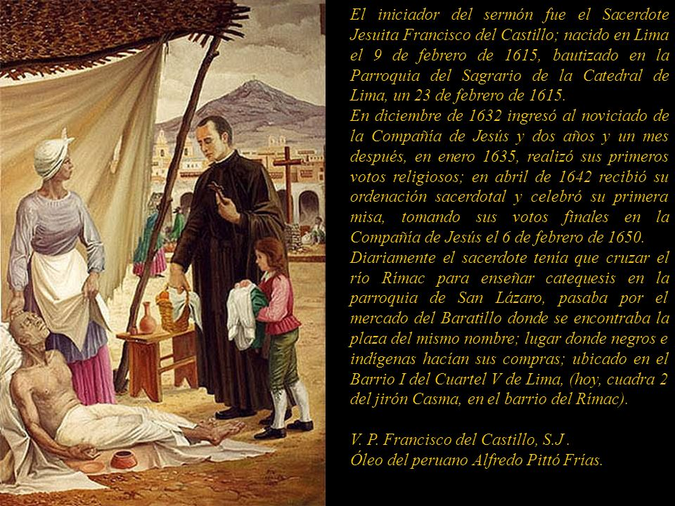 El iniciador del sermón fue el Sacerdote Jesuita Francisco del Castillo; nacido en Lima el 9 de febrero de 1615, bautizado en la Parroquia del Sagrario de la Catedral de Lima, un 23 de febrero de 1615.