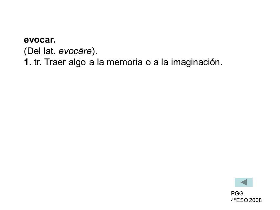 evocar. (Del lat. evocāre). 1. tr. Traer algo a la memoria o a la imaginación.