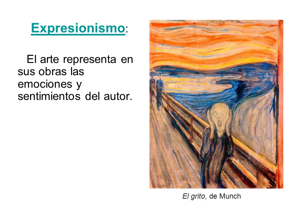 Expresionismo: El arte representa en sus obras las emociones y sentimientos del autor.