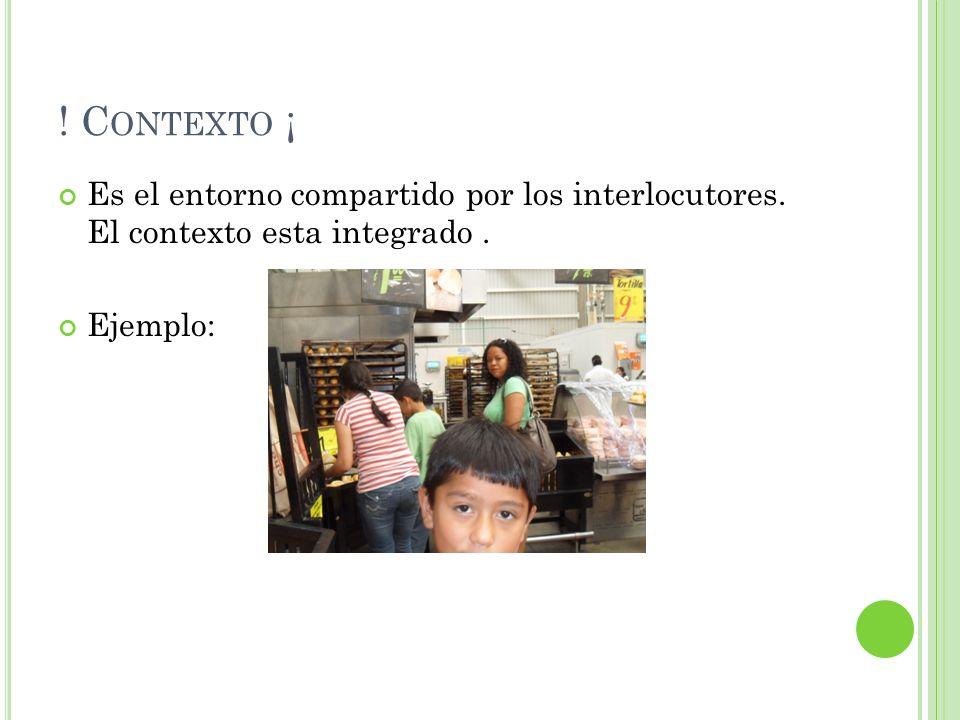 Contexto ¡ Es el entorno compartido por los interlocutores.