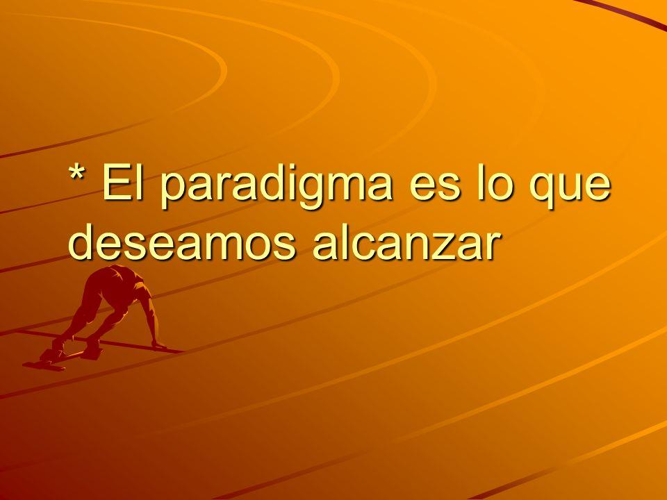 * El paradigma es lo que deseamos alcanzar