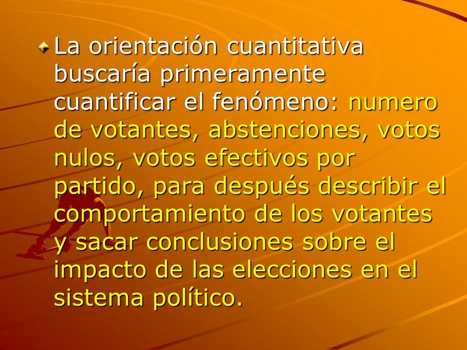 La orientación cuantitativa buscaría primeramente cuantificar el fenómeno: numero de votantes, abstenciones, votos nulos, votos efectivos por partido, para después describir el comportamiento de los votantes y sacar conclusiones sobre el impacto de las elecciones en el sistema político.