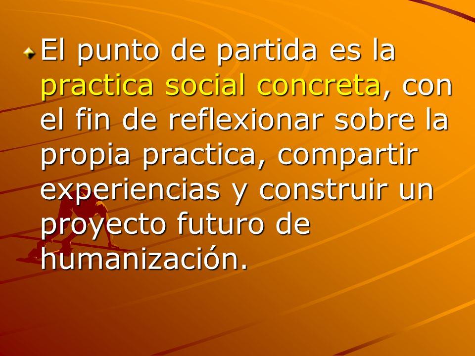 El punto de partida es la practica social concreta, con el fin de reflexionar sobre la propia practica, compartir experiencias y construir un proyecto futuro de humanización.