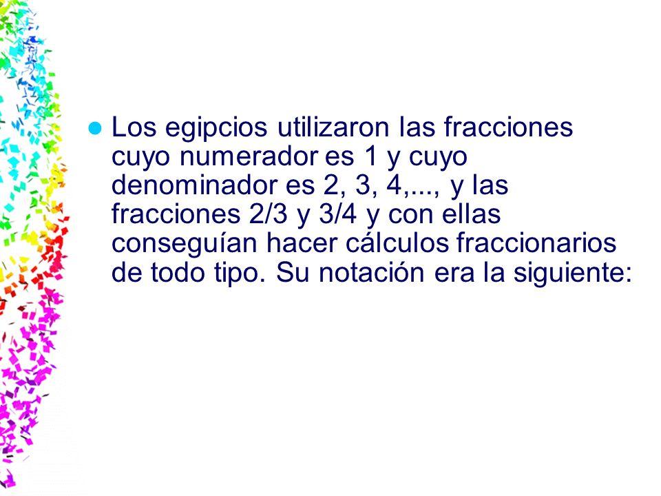 Los egipcios utilizaron las fracciones cuyo numerador es 1 y cuyo denominador es 2, 3, 4,..., y las fracciones 2/3 y 3/4 y con ellas conseguían hacer cálculos fraccionarios de todo tipo.