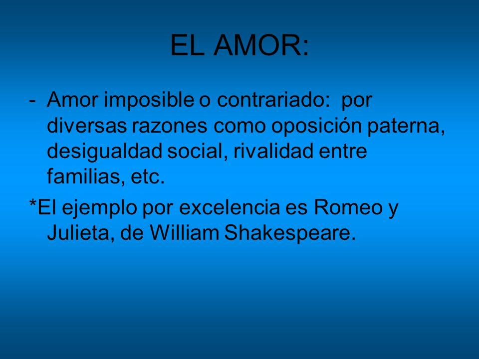 EL AMOR:Amor imposible o contrariado: por diversas razones como oposición paterna, desigualdad social, rivalidad entre familias, etc.
