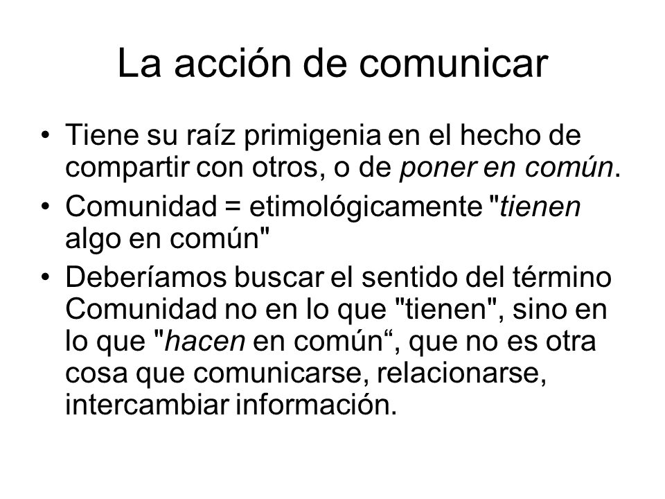 La acción de comunicar Tiene su raíz primigenia en el hecho de compartir con otros, o de poner en común.