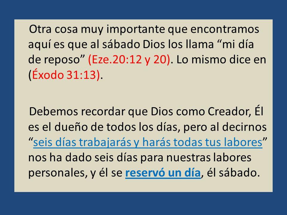 Otra cosa muy importante que encontramos aquí es que al sábado Dios los llama mi día de reposo (Eze.20:12 y 20). Lo mismo dice en (Éxodo 31:13).