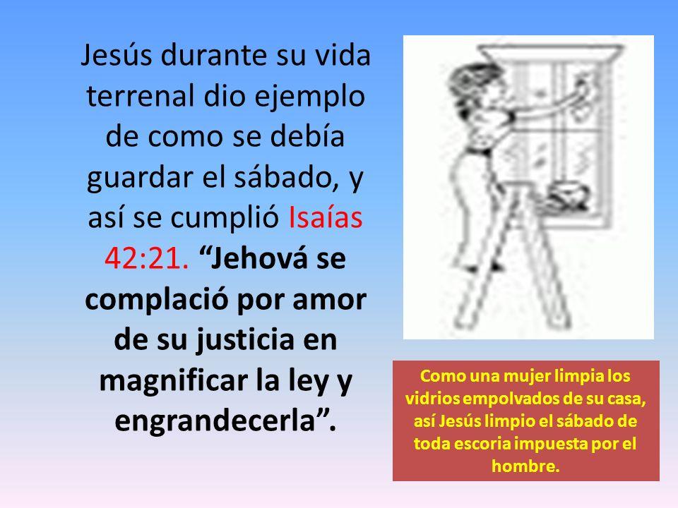 Jesús durante su vida terrenal dio ejemplo de como se debía guardar el sábado, y así se cumplió Isaías 42:21. Jehová se complació por amor de su justicia en magnificar la ley y engrandecerla .