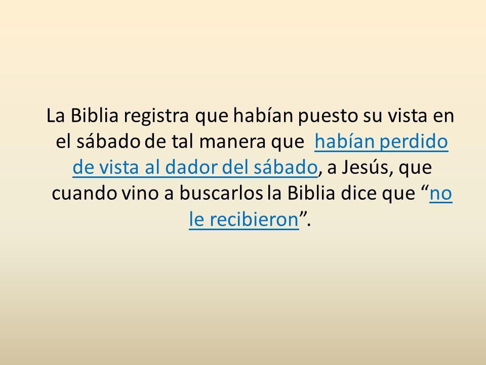 La Biblia registra que habían puesto su vista en el sábado de tal manera que habían perdido de vista al dador del sábado, a Jesús, que cuando vino a buscarlos la Biblia dice que no le recibieron .