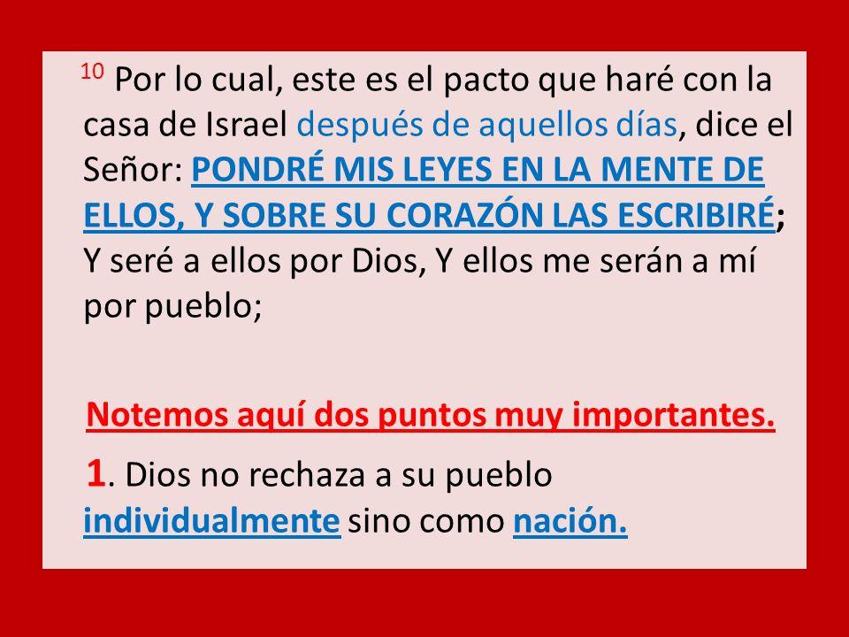 10 Por lo cual, este es el pacto que haré con la casa de Israel después de aquellos días, dice el Señor: PONDRÉ MIS LEYES EN LA MENTE DE ELLOS, Y SOBRE SU CORAZÓN LAS ESCRIBIRÉ; Y seré a ellos por Dios, Y ellos me serán a mí por pueblo;