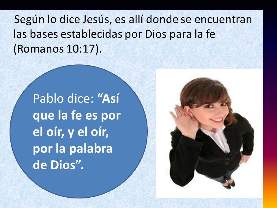 Según lo dice Jesús, es allí donde se encuentran las bases establecidas por Dios para la fe (Romanos 10:17).