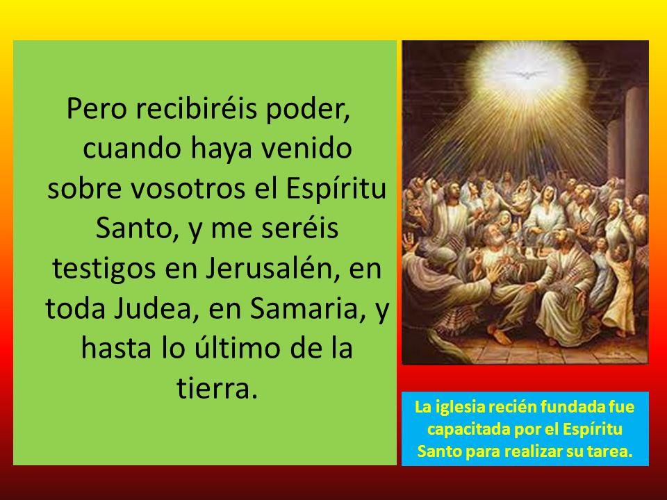 Pero recibiréis poder, cuando haya venido sobre vosotros el Espíritu Santo, y me seréis testigos en Jerusalén, en toda Judea, en Samaria, y hasta lo último de la tierra.