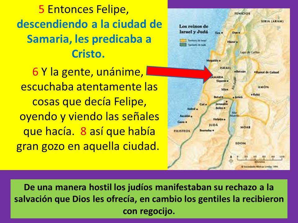 5 Entonces Felipe, descendiendo a la ciudad de Samaria, les predicaba a Cristo. 6 Y la gente, unánime, escuchaba atentamente las cosas que decía Felipe, oyendo y viendo las señales que hacía. 8 así que había gran gozo en aquella ciudad.