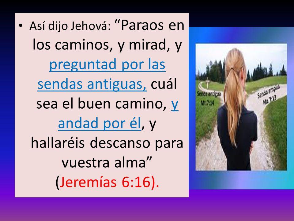 Así dijo Jehová: Paraos en los caminos, y mirad, y preguntad por las sendas antiguas, cuál sea el buen camino, y andad por él, y hallaréis descanso para vuestra alma (Jeremías 6:16).