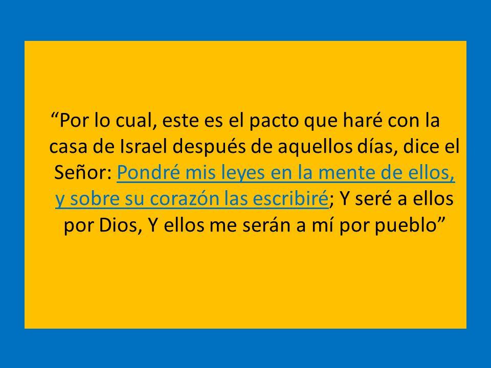 Por lo cual, este es el pacto que haré con la casa de Israel después de aquellos días, dice el Señor: Pondré mis leyes en la mente de ellos, y sobre su corazón las escribiré; Y seré a ellos por Dios, Y ellos me serán a mí por pueblo