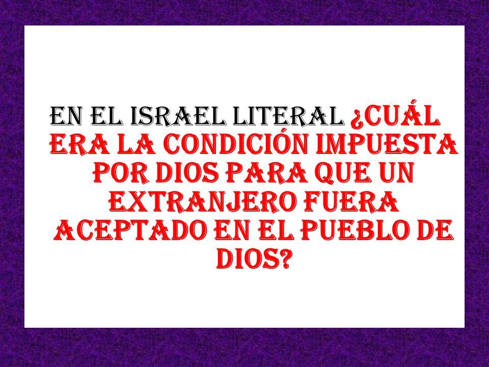 En el Israel literal ¿Cuál era la condición impuesta por Dios para que un extranjero fuera aceptado en el pueblo de Dios