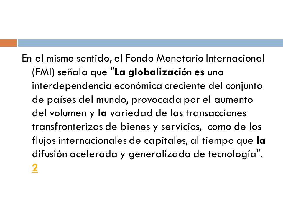 En el mismo sentido, el Fondo Monetario Internacional (FMI) señala que La globalización es una interdependencia económica creciente del conjunto de países del mundo, provocada por el aumento del volumen y la variedad de las transacciones transfronterizas de bienes y servicios, como de los flujos internacionales de capitales, al tiempo que la difusión acelerada y generalizada de tecnología .