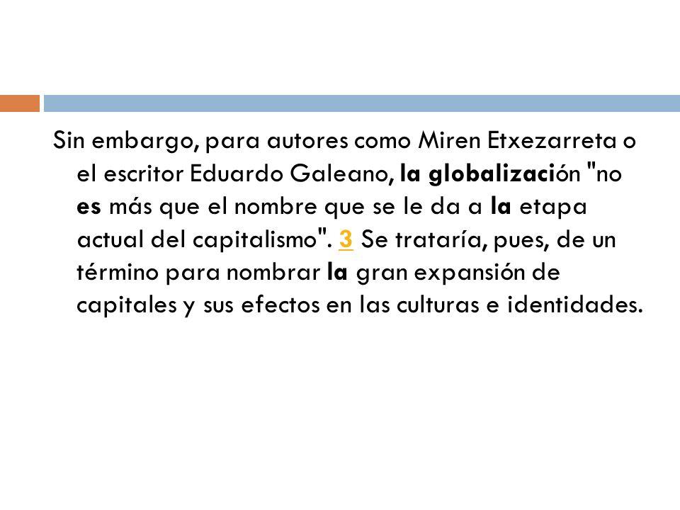 Sin embargo, para autores como Miren Etxezarreta o el escritor Eduardo Galeano, la globalización no es más que el nombre que se le da a la etapa actual del capitalismo .