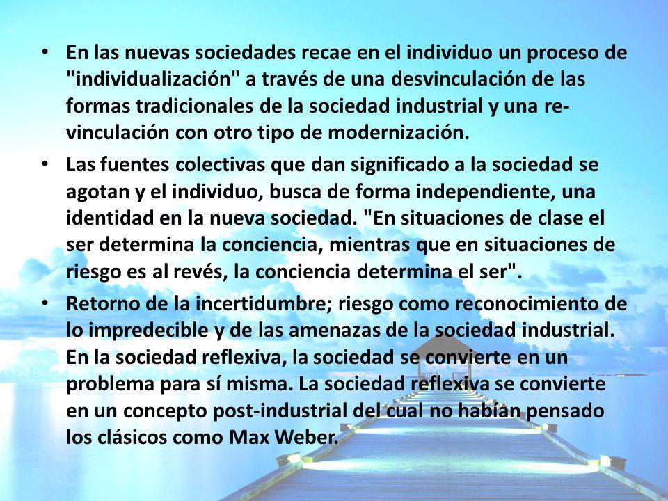 En las nuevas sociedades recae en el individuo un proceso de individualización a través de una desvinculación de las formas tradicionales de la sociedad industrial y una re-vinculación con otro tipo de modernización.