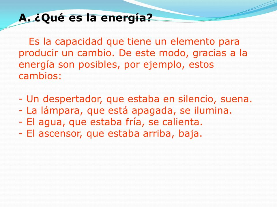 A. ¿Qué es la energía. Es la capacidad que tiene un elemento para producir un cambio.